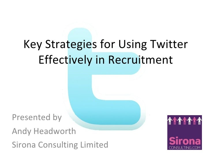 Key Strategies for Using Twitter Effectively in Recruitment Presented by  Andy Headworth  Sirona Consulting Limited
