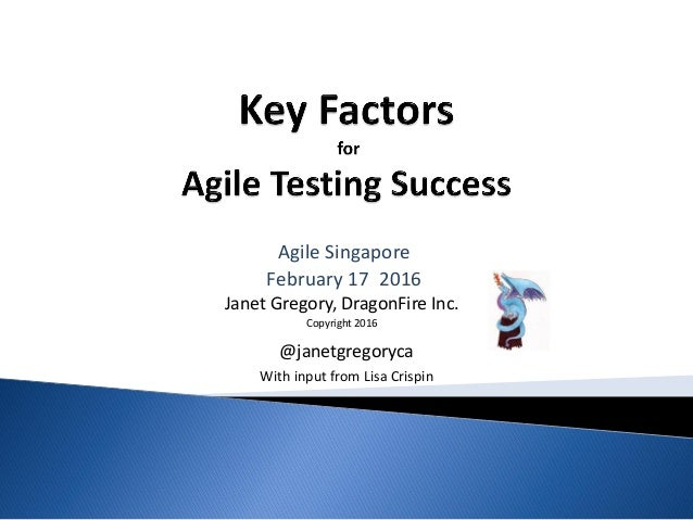 Janet Gregory, DragonFire Inc. Copyright 2016 Agile Singapore February 17 2016 @janetgregoryca With input from Lisa Crispin