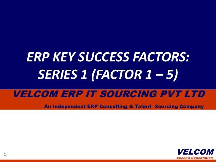 ERP KEY SUCCESS FACTORS:<br />SERIES 1 (FACTOR 1 – 5)<br />VELCOM ERP IT SOURCING PVT LTD<br />An Independent ERP Consulti...