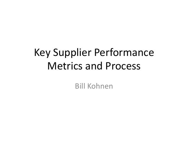Key Supplier Performance  Metrics and Process        Bill Kohnen