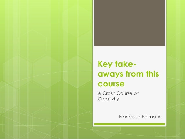 Key take-aways from thiscourseA Crash Course onCreativity        Francisco Palma A.
