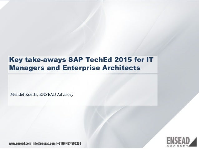 11 Key take-aways SAP TechEd 2015 for IT Managers and Enterprise Architects Mendel Koerts, ENSEAD Advisory www.ensead.com ...