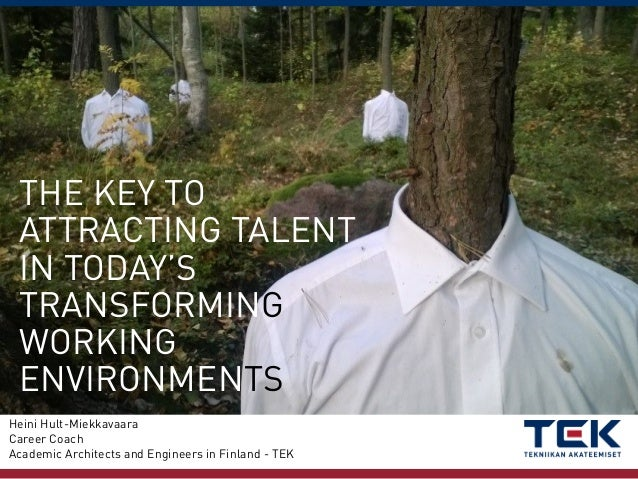 THE KEY TO ATTRACTING TALENT IN TODAY'S TRANSFORMING WORKING ENVIRONMENTS Heini Hult-Miekkavaara Career Coach Academic Arc...