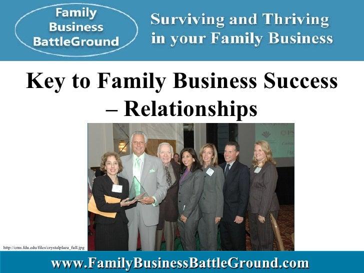 Key to Family Business Success –  Relationships www.FamilyBusinessBattleGround.com   http://cms.fdu.edu/files/crystalplaza...