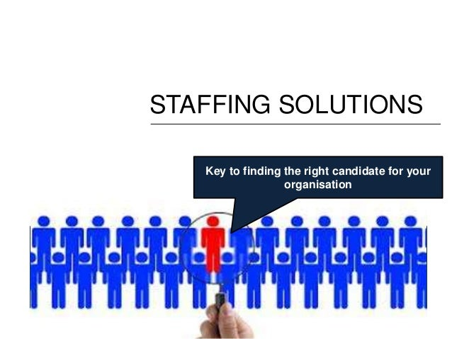 STAFFING SOLUTIONS   Key to finding the right candidate for your                  organisation