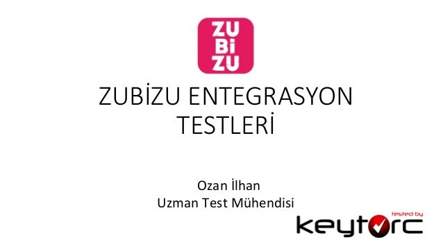 ZUBİZU ENTEGRASYON  TESTLERİ                         Ozan  İlhan   Uzman  Test  Mühendis...