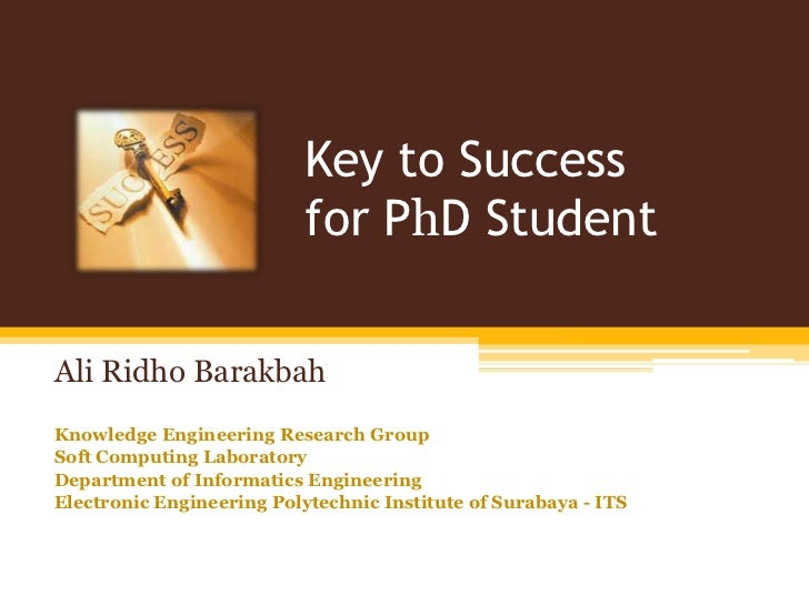 Key to Success for PhD Student<br />Ali RidhoBarakbah<br />Knowledge Engineering Research Group<br />Soft Computing Labora...
