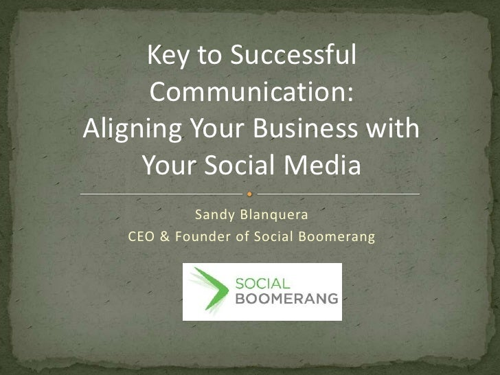 Key to Successful Communication:<br />Aligning Your Business with Your Social Media<br />Sandy Blanquera<br />CEO & Founde...