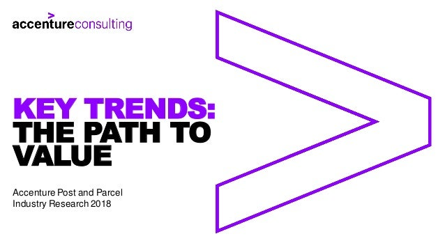 THE PATH TO VALUE KEY TRENDS: Accenture Post and Parcel Industry Research 2018