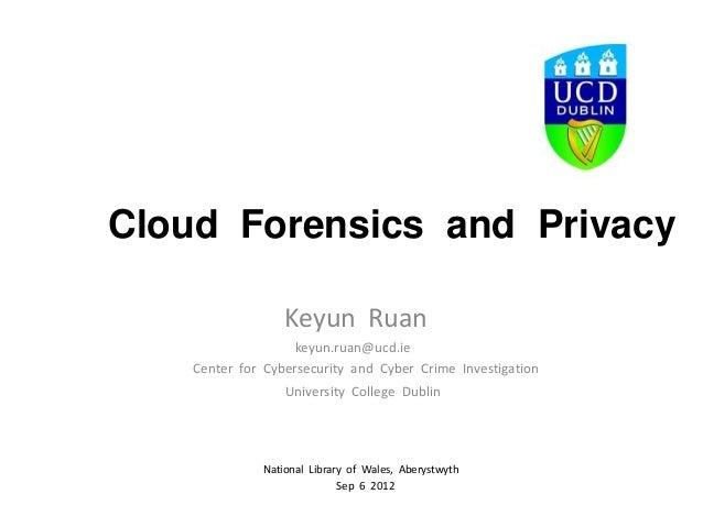 Cloud Forensics and Privacy                  Keyun Ruan                   keyun.ruan@ucd.ie    Center for Cybersecurity an...