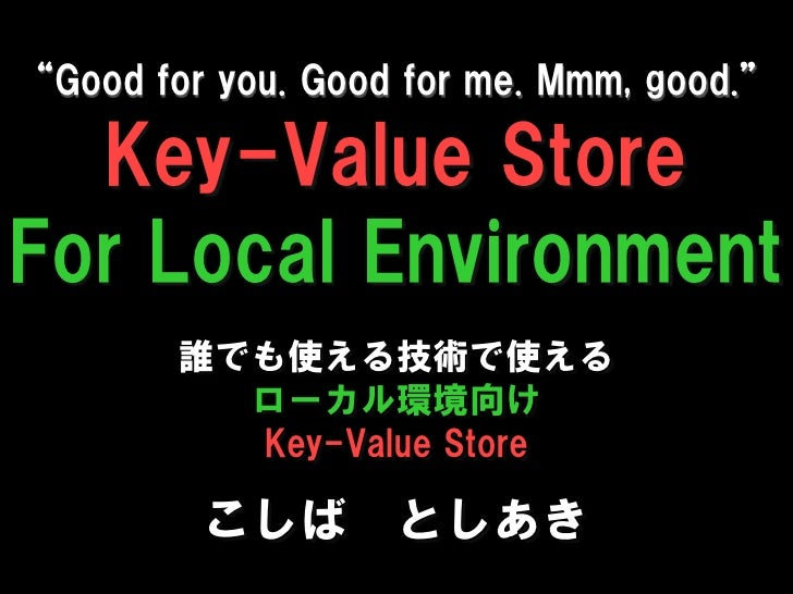 """Good for you. Good for me. Mmm, good.""    Key-Value Store For Local Environment         誰でも使える技術で使える           ローカル環境向け  ..."