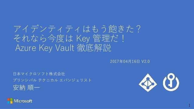 1 アイデンティティはもう飽きた? それなら今度は Key 管理だ! Azure Key Vault 徹底解説 日本マイクロソフト株式会社 プリンシパル テクニカル エバンジェリスト 安納 順一 2017年04月16日 V2.0