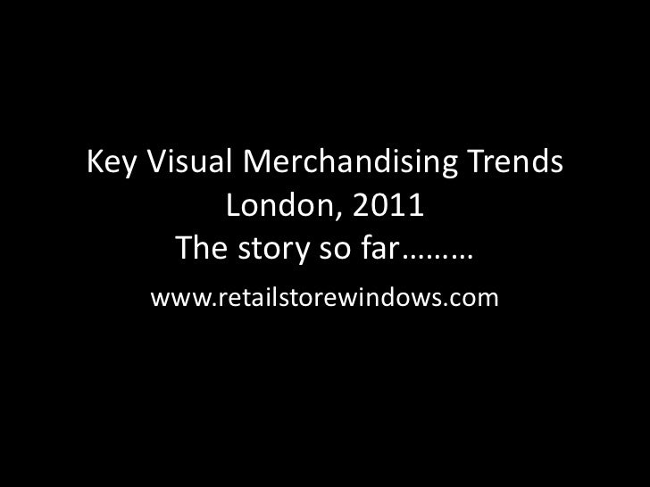 Key Visual Merchandising Trends         London, 2011      The story so far………    www.retailstorewindows.com