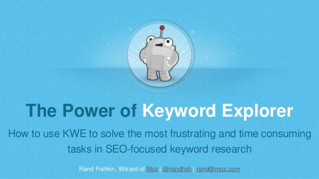 Rand Fishkin, Wizard of Moz | @randfish | rand@moz.com The Power of Keyword Explorer How to use KWE to solve the most frus...
