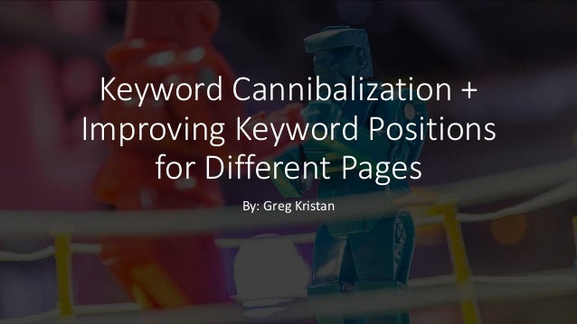 Keyword Cannibalization + Improving Keyword Positions for Different Pages By: Greg Kristan