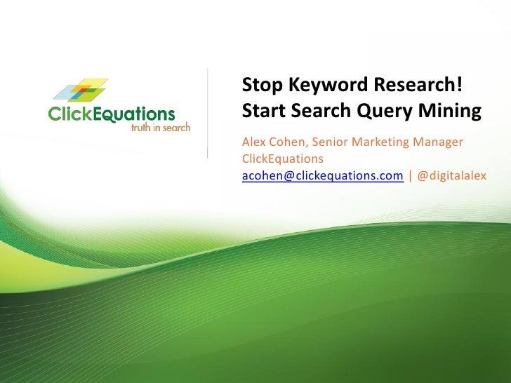 Stop Keyword Research!                              Start Search Query Mining                              Alex Cohen, Sen...