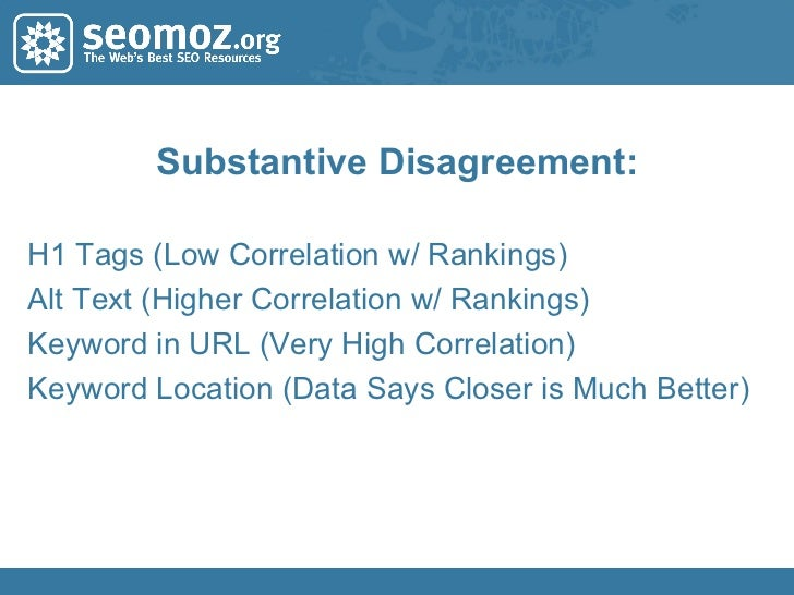Substantive Disagreement: H1 Tags (Low Correlation w/ Rankings) Alt Text (Higher Correlation w/ Rankings) Keyword in URL (...