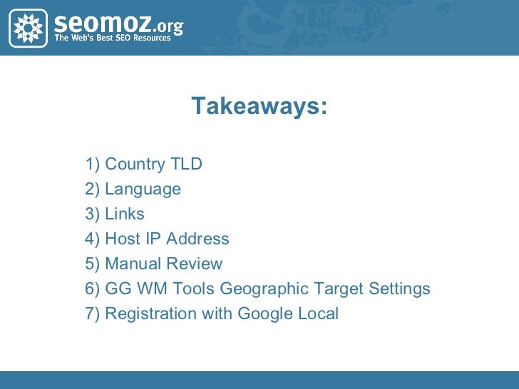 Takeaways: 1) Country TLD 2) Language 3) Links 4) Host IP Address 5) Manual Review 6) GG WM Tools Geographic Target Settin...