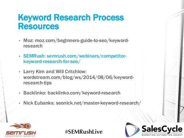Keyword Research Process Resources • Moz: moz.com/beginners-guide-to-seo/keyword- research • SEMRush: semrush.com/webinars...