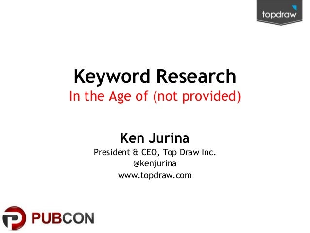 Keyword Research In the Age of (not provided) Ken Jurina President & CEO, Top Draw Inc. @kenjurina www.topdraw.com