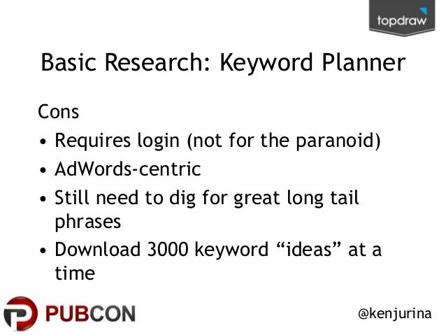 Basic Research: Keyword Planner Cons • Requires login (not for the paranoid) • AdWords-centric • Still need to dig for gre...