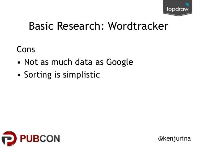 Basic Research: Wordtracker Cons • Not as much data as Google • Sorting is simplistic  @kenjurina