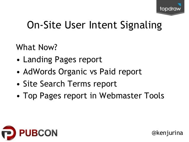 On-Site User Intent Signaling What Now? • Landing Pages report • AdWords Organic vs Paid report • Site Search Terms report...