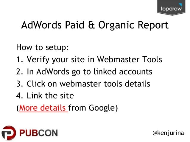AdWords Paid & Organic Report How to setup: 1. Verify your site in Webmaster Tools 2. In AdWords go to linked accounts 3. ...