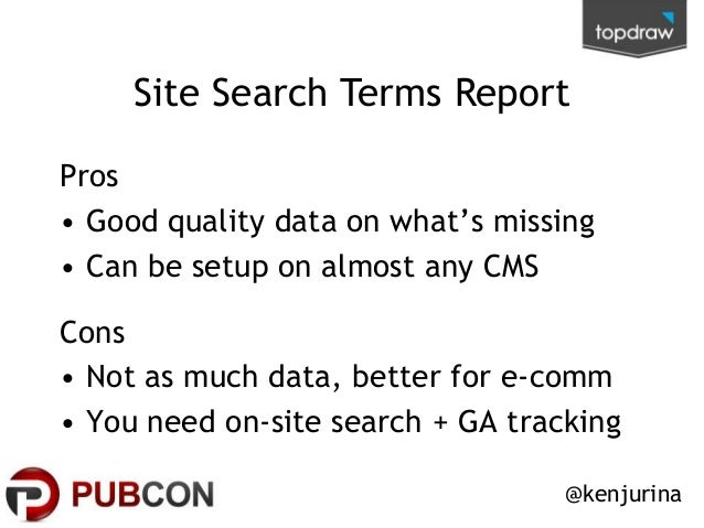 Site Search Terms Report Pros • Good quality data on what's missing • Can be setup on almost any CMS Cons • Not as much da...