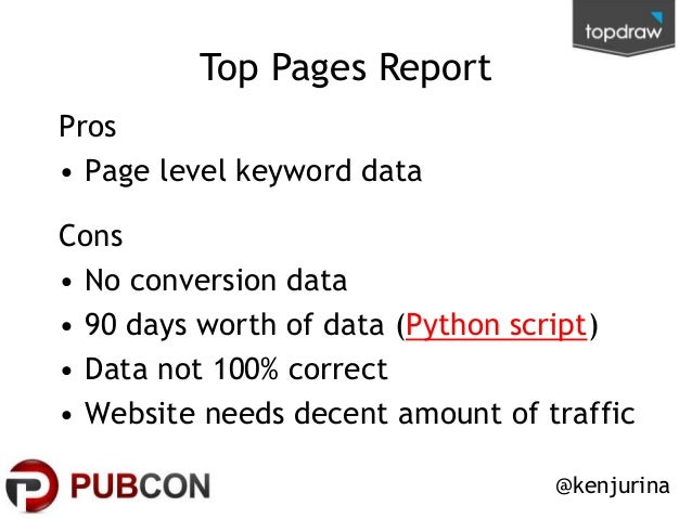 Top Pages Report Pros • Page level keyword data Cons • No conversion data • 90 days worth of data (Python script) • Data n...
