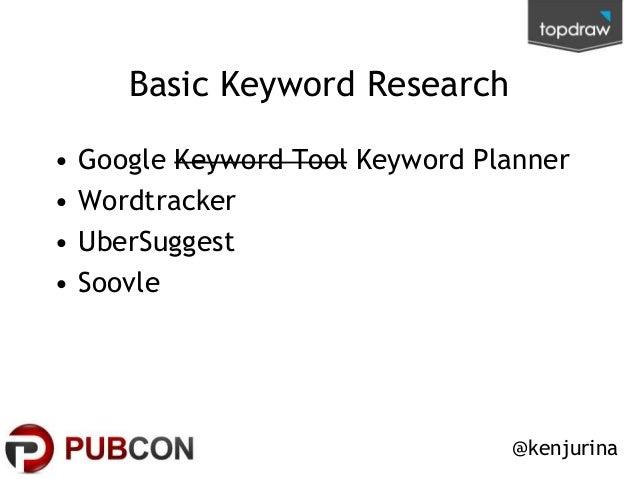 Basic Keyword Research • • • •  Google Keyword Tool Keyword Planner Wordtracker UberSuggest Soovle  @kenjurina