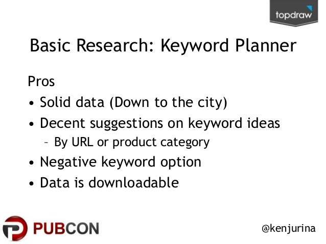 Basic Research: Keyword Planner Pros • Solid data (Down to the city) • Decent suggestions on keyword ideas – By URL or pro...