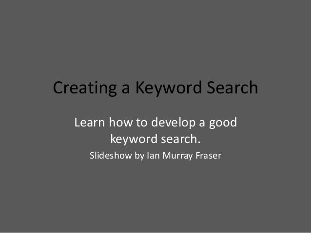 Creating a Keyword Search Learn how to develop a good keyword search. Slideshow by Ian Murray Fraser