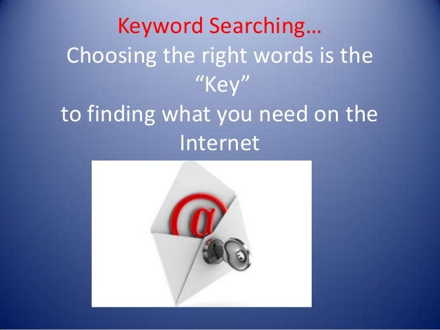 "Keyword Searching… Choosing the right words is the              ""Key""to finding what you need on the            Internet"