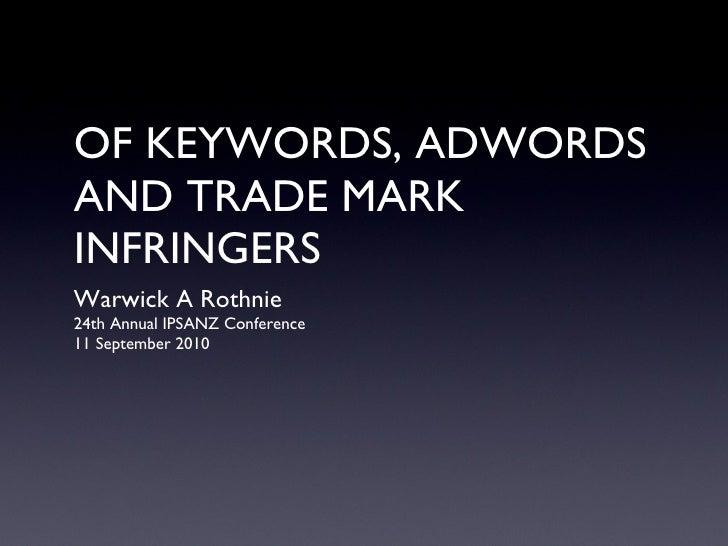 OF KEYWORDS, ADWORDS AND TRADE MARK INFRINGERS <ul><li>Warwick A Rothnie </li></ul><ul><li>24th Annual IPSANZ Conference <...