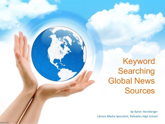 Keyword Searching Global News Sources by Karen Hornberger Library Media Specialist, Palisades High School