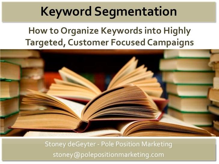 Keyword Segmentation How to Organize Keywords into HighlyTargeted, Customer Focused Campaigns    Stoney deGeyter - Pole Po...