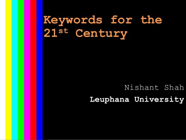 Keywords for the 21st Century Nishant Shah Leuphana University