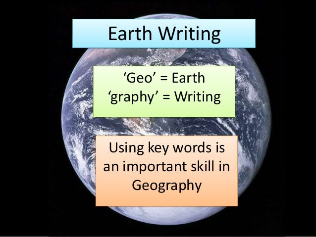 Earth Writing'Geo' = Earth'graphy' = WritingUsing key words isan important skill inGeography