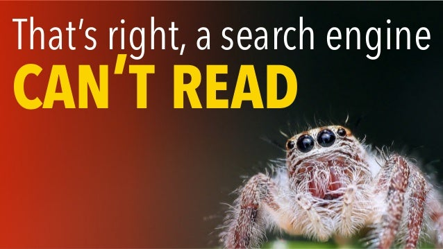 That's right, a search engine CAN'T READ