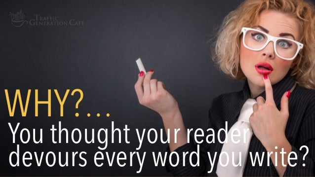 You thought your reader devours every word you write? WHY?…
