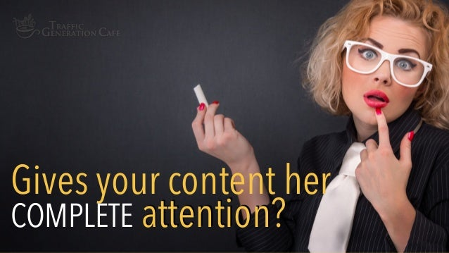 Gives your content her COMPLETE attention?