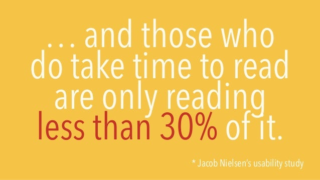 … and those who do take time to read are only reading less than 30% of it. * Jacob Nielsen's usability study