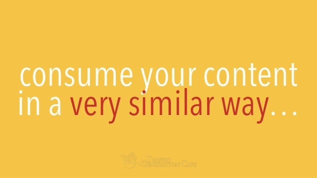 consume your content in a very similar way…