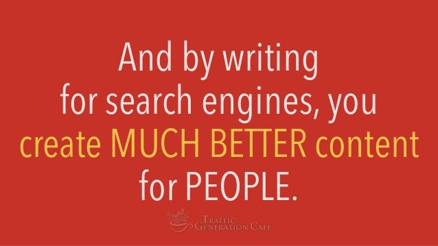 And by writing for search engines, you create MUCH BETTER content for PEOPLE.
