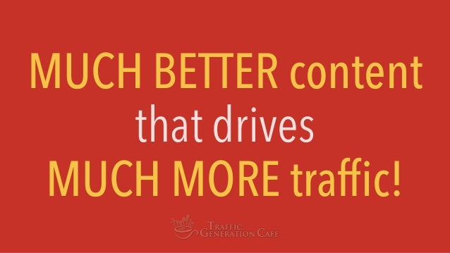 MUCH BETTER content that drives MUCH MORE traffic!