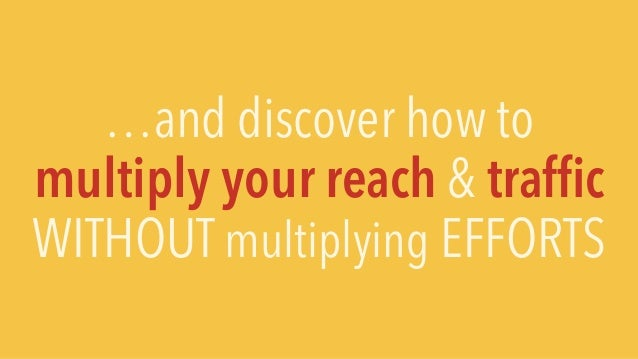 …and discover how to multiply your reach & traffic WITHOUT multiplying EFFORTS