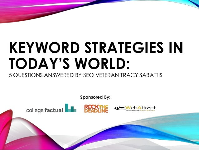 KEYWORD STRATEGIES INTODAY'S WORLD:5 QUESTIONS ANSWERED BY SEO VETERAN TRACY SABATTISSponsored By:
