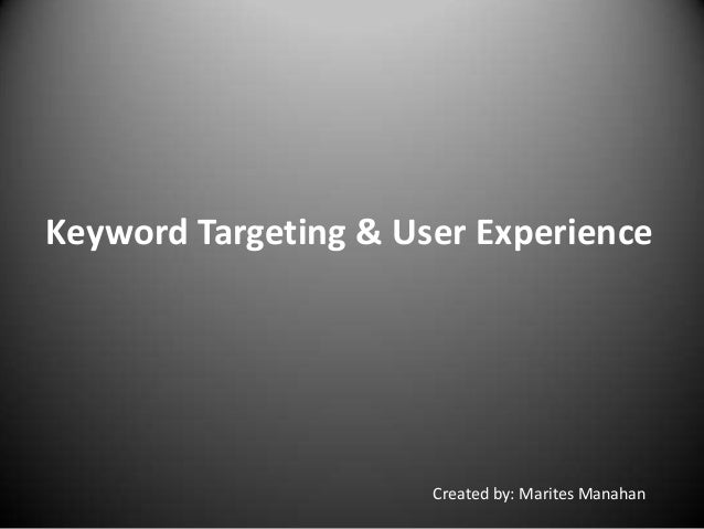 Keyword Targeting & User Experience Created by: Marites Manahan