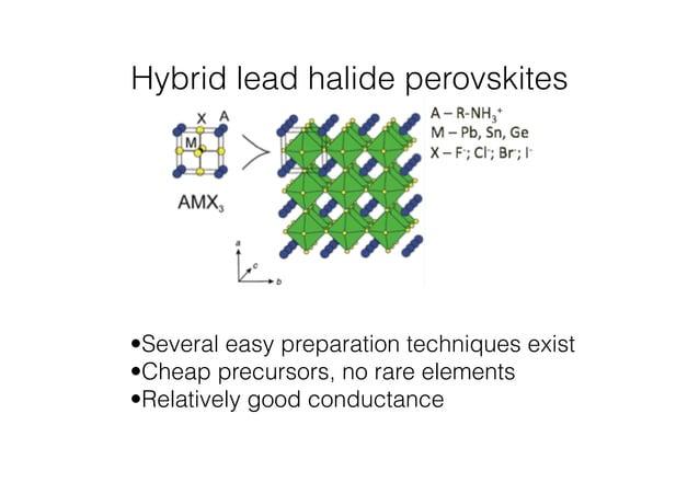 Hybrid lead halide perovskites  •Several easy preparation techniques exist  •Cheap precursors, no rare elements  •Relative...